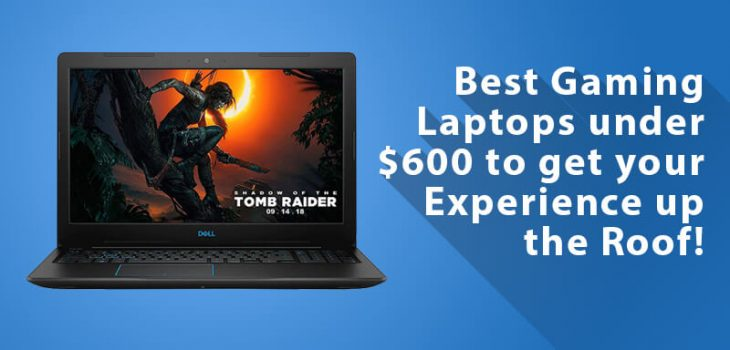 Best Gaming Laptop under 600 Dollars to get your Experience up the Roof!