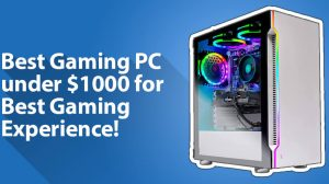 Best Gaming PC under 1000 Dollars for Top-Notch Gaming Experience!