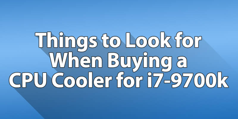 Things to Look for When Buying a CPU Cooler for i7-9700k Processor