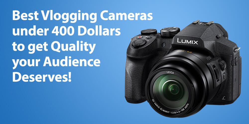 Best Vlogging Cameras under 400 Dollars for Quality your Audience Deserves!