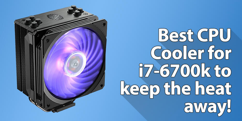 Best CPU Cooler for i7 6700k to keep the Heat away!