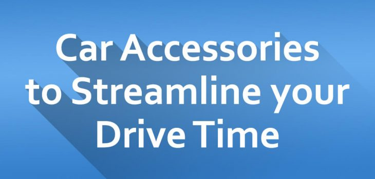 5 Car Accessories in Order to Streamline your Drive Time
