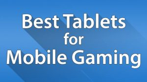 Best Tablets for Mobile Gaming